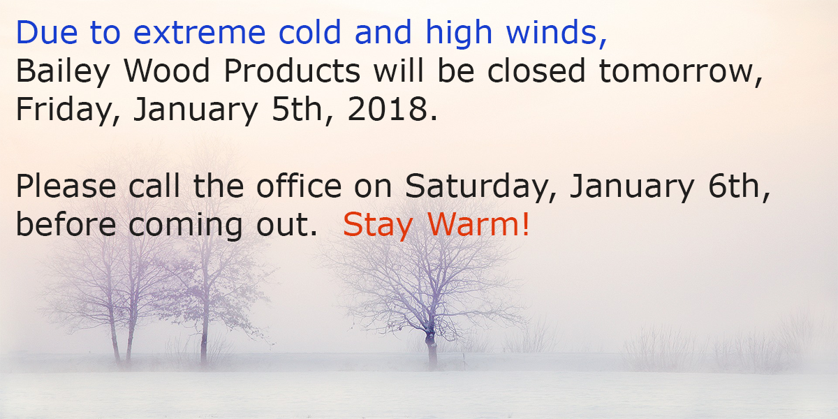Bailey Wood Products will be closed January 5th 2018 due to extreme weather.