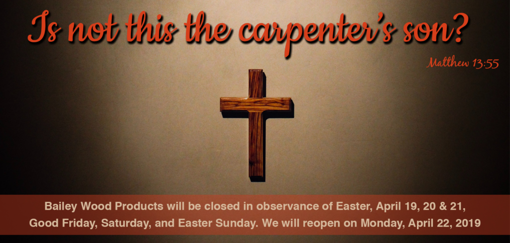 Bailey Wood Products will be closed for the Easter Holiday, April 19th to the 21st, 2019. We will reopen on Monday, April 22nd, at 7 a.m.